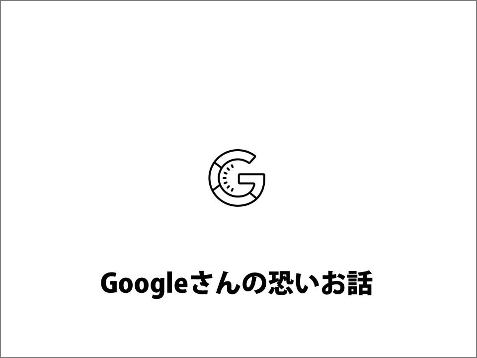 Googleさんの恐いお話
