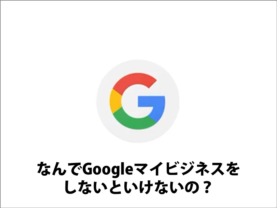 なぜいまGoogleマイビジネス?まずは、ここから始めよう!