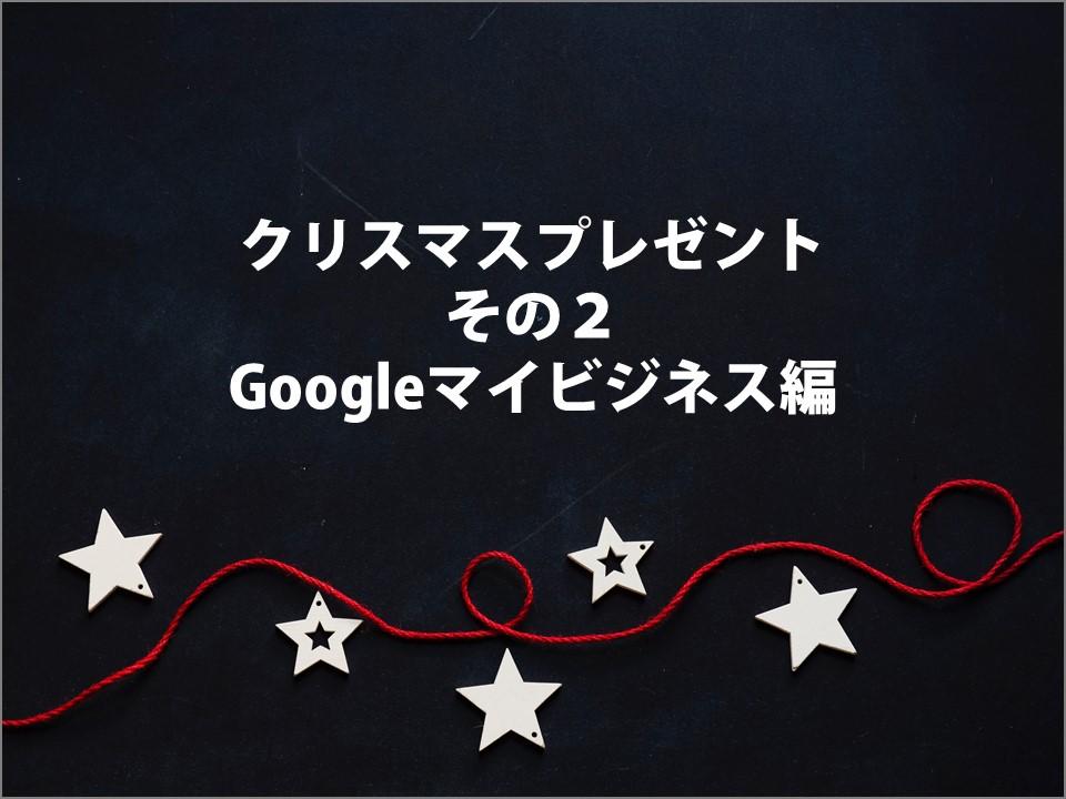 クリスマスプレゼント その2 Googleマイビジネス編